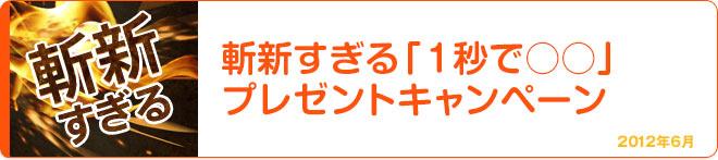 斬新すぎる「1秒で○○」プレゼントキャンペーン 2012年6月