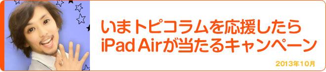 いまトピコラムを応援したらiPad Airが当たるキャンペーン 2013年10月
